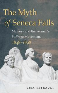 The Myth of Seneca Falls : Memory and the Women's Suffrage Movement, 1848-1898 - Cover Art - link to Jumpstart item record