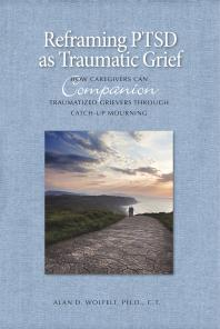 Reframing PTSD as Traumatic Grief : How Caregivers Can Companion Traumatized Grievers Through Catch-Up Mourning