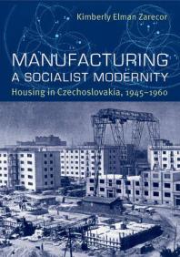 Manufacturing a Socialist Modernity: Housing in Czechoslovakia, 1945-1960
