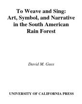 To Weave and Sing : Art, Symbol, and Narrative in the South American Rainforest