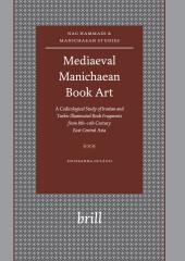 Mediaeval Manichaean Book Art : A Codicological Study of Iranian and Turkic Illuminated Book Fragments from 8th-11th Century East Central Asia
