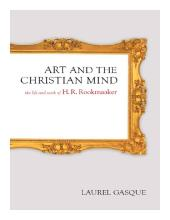 Art and the Christian Mind : The Life and Work of H. R. Rookmaaker