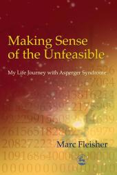 Making Sense of the Unfeasible : My Life Journey with Asperger Syndrome