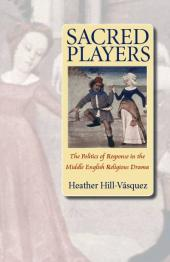 Sacred Players : The Politics of Response In the Middle English Religious Drama