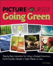 Picture Yourself Going Green : Step-by-Step Instruction for Living a Budget-Conscious, Earth-Friendly Lifestyle in Eight Weeks or Less