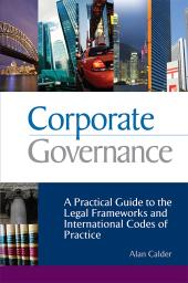 Corporate Governance : A Practical Guide to the Legal Frameworks and International Codes of Practice