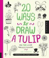 20 Ways to Draw a Tulip and 44 Other Fabulous Flowers : A Sketchbook for Artists, Designers, and Doodlers