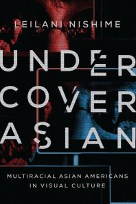 Undercover Asian: Multiracial Asian Americans in Visual Culture Book Cover