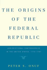 Cover of The Origins of the Federal Republic : Jurisdictional Controversies in the United States, 1775-1787