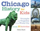 Chicago History for Kids : Triumphs and Tragedies of the Windy City Includes 21 Activities