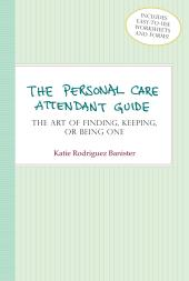 Personal Care Attendant Guide : The Art of Finding, Keeping, or Being One