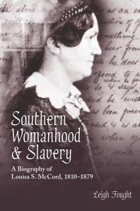 Southern Womanhood and Slavery: ABiographyof Louisa S. McCord, 1810-1879