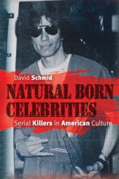 Natural Born Celebrities : Serial Killers in American Culture