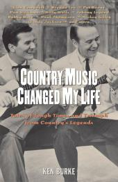 Country Music Changed My Life : Tales of Tough Times and Triumph from Country's Legends