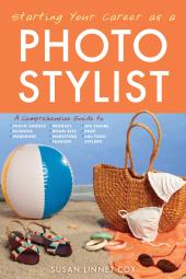 Starting Your Career as a Photo Stylist : A Comprehensive Guide to Photo Shoots, Marketing, Business, Fashion, Wardrobe, Off Figure, Product, Prop, Room Sets, and Food Styling