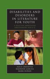 Disabilities and Disorders in Literature for Youth : A Selective Annotated Bibliography for K-12
