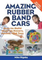 Amazing Rubber Band Cars : Easy-to-Build Wind-Up Racers, Models, and Toys