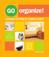 Go Organize : Conquer Clutter in 3 Simple Steps