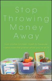 Stop Throwing Money Away : Turn Clutter to Cash, Trash to Treasure--And Save the Planet While You're at It