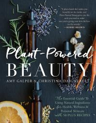Plant-Powered Beauty : The Essential Guide to Using Natural Ingredients for Health, Wellness, and Personal Skincare (with 50-plus Recipes)