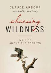 Choosing Wildness : My Life Among the Ospreys