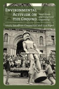 Environmental-Activism-on-the-Ground:-Small-Green-and-Indigenous-Organizing-ed.-by-Jonathan-Clapperton-and-Liza-Piper-(review)