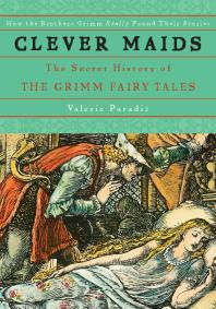 Clever Maids: The SecretHistoryof the Grimm Fairy Tales