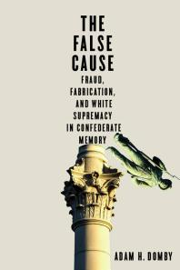 The False Cause : Fraud, Fabrication, and White Supremacy in Confederate Memory
