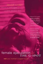 Female Ejaculation and the G-Spot : Not Your Mother's Orgasm Book!