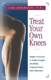 Treat Your Own Knees : Simple Exercises to Build Strength, Flexibility, Responsiveness and Endurance