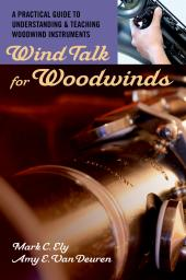 Wind Talk for Woodwinds : A Practical Guide to Understanding and Teaching Woodwind Instruments