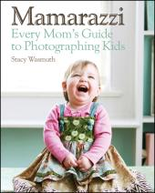 Mamarazzi : Every Mom's Guide to Photographing Kids