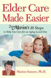 Elder Care Made Easier : Doctor Marion's 10 Steps to Help You Care for an Aging Loved One